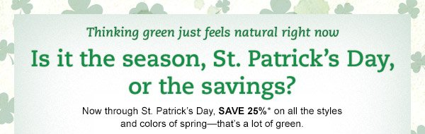 Thinking green just feels natural right now. Is it the season, saving 25%, or just St. Patrick's Day? Now through St. Patrick's Day, SAVE 25%* on all the styles and colors of spring - that's a lot of green.