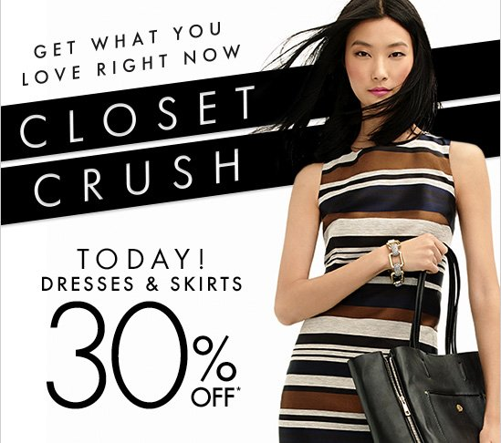 CLOSET CRUSH Get What You Love Right Now  TODAY! DRESSES & SKIRTS 30% OFF*