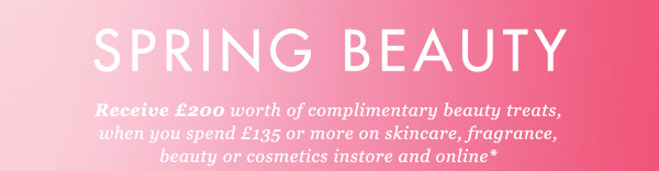 SPRING BEAUTY - Receive £200 worth of complimentary beauty treats, when you spend £135 or more on skincare, fragrance, beauty or cosmetics instore and online*