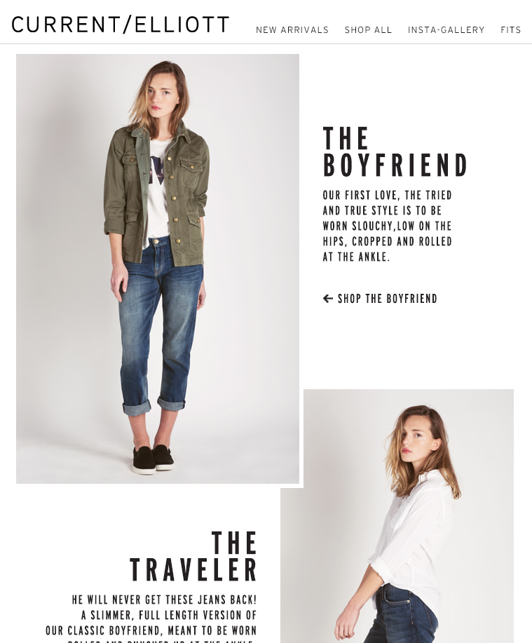 THE BOYFRIEND OUR FIRST LOVE, THE TRIED AND TRUE STYLE IS TO BE WORN SLOUCHY, LOW ON THE HIPS, CROPPED AND ROLLED AT THE ANKLE. THE TRAVELER HE WILL NEVER GET THESE JEANS BACK! A SLIMMER, FULL LENGTH VERSION OF OUR CLASSIC BOYFRIEND, MEANT TO BE WORN ROLLED AND BUNCHED UP AT THE ANKLE. THE FLING A MORE TAILORED VERSION OF OUR VERSION JEAN, THE FLING IS TO BE WORN RELAXED, CROPPED AND ROLLED AT THE ANKLE.