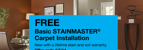 FREE Basic STAINMASTER® Carpet Installation. Now with a lifetime stain and soil warranty.Offer ends 4/7/14. Get Details.Explore STAINMASTER®