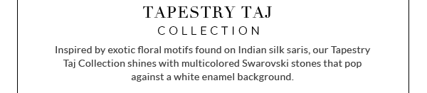 Tapestry Taj Collection - Inspired by exotic floral motifs found on Indian silk saris, our Tapestry Taj Collection shines with multicolored Swarovski stones that pop against a white enamel background.