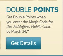 DOUBLE POINTS. Get Double Points when you enter the Magic Code for Doc McStuffins: Mobile Clinic by March 24** -- Get Details