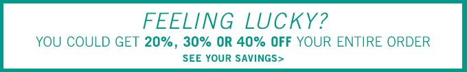 Feeling Lucky? You could get 20%, 30% or 40% off your entire order. See your savings