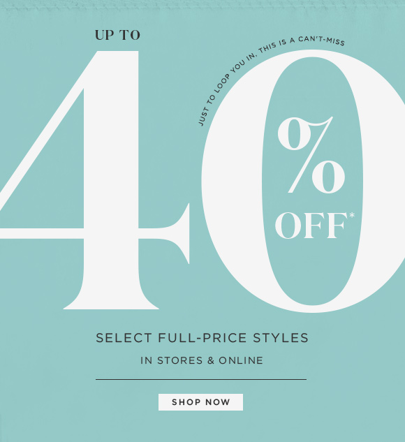 JUST TO LOOP YOU IN, THIS IS A CAN'T MISS  UP TO 40% OFF*  SELECT FULL–PRICE STYLES IN STORES & ONLINE  SHOP NOW