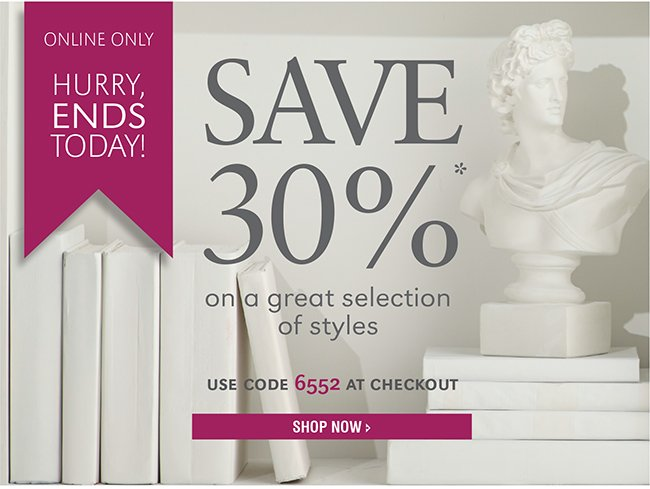 ONLINE ONLY | HURRY, ENDS TODAY! SAVE 30%* ON A GREAT SELECTION OF STYLES | USE CODE 6552 AT CHECKOUT | SHOP NOW