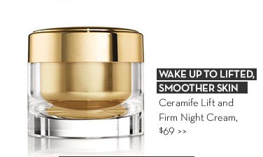 WAKE UP TO LIFTED, SMOOTHER SKIN. Ceramide Lift and Firm Night Cream, $69.