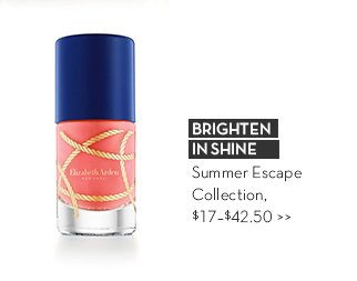BRIGHTEN IN SHINE. Summer Escape Collection, $17-$42.50.