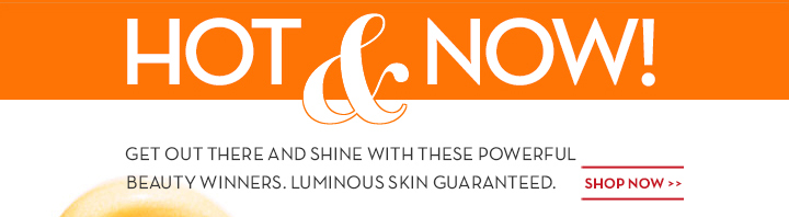 HOT & NOW! GET OUT THERE AND SHINE WITH THESE POWERFUL BEAUTY WINNERS. LUMINOUS SKIN GUARANTEED. SHOP NOW.