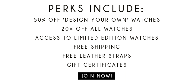 Perks Include: 50% off 'design your own' watches, 20% off all watches, access to limited edition watches, free shipping, free leather shipping, gift certificates. Join Now!