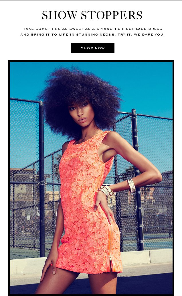 SHOW STOPPERS. Take something as sweet as a spring-perfect lace dress and bring it to life in stunning neons. Try it, we dare you! SHOP NOW.