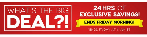 What's the big deal? 48 hours of exclusive savings — Ends Saturday morning*