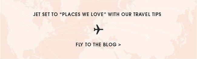 "Jet set to ""places we love"" with our travel tips. Fly to the blog."
