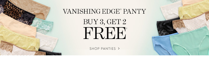 Vanishing Edge® Panty. Buy 3, Get 2 FREE†. SHOP PANTIES