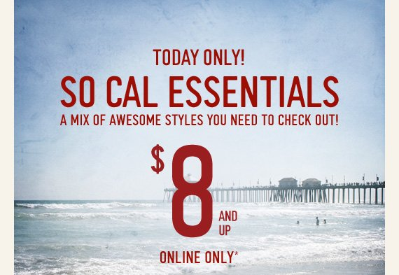 TODAY ONLY! SO CAL ESSENTIALS A MIX OF AWESOME STYLES YOU NEED TO CHECK OUT! $8 AND UP ONLINE ONLY*