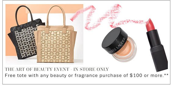 The art of beauty event. In Store Only. Free Tote with any beauty or fragrance purchase of $100 or more**. Shop Now