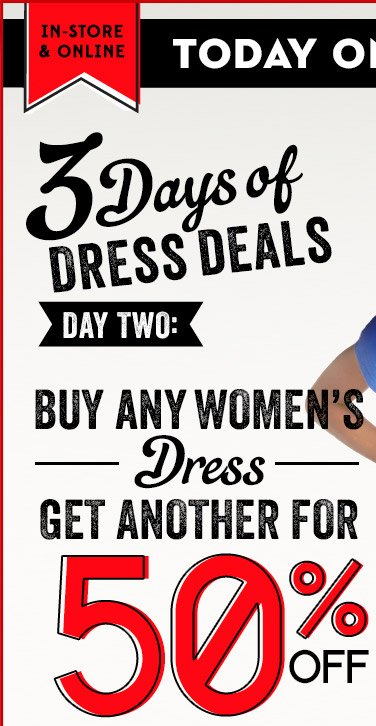 IN-STORE &amp ONLINE | TODAY ONLY! THURSDAY, 3/13 | 3 Days of DRESS DEALS | DAY TWO: BUY ANY WOMEN'S Dress GET ANOTHER FOR 50% OFF