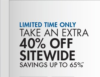LIMITED TIME ONLY TAKE AN EXTRA 40% OFF SITEWIDE SAVINGS UP TO 65%*