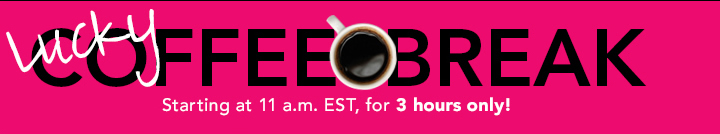 Lucky! Coffee Break Starting at 11a.m. EST, for 3 Hours Only!