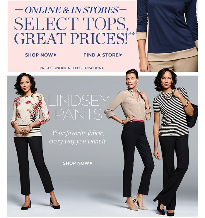 Online and in stores, select tops, great prices! Shop now. Find a Store. Prices online reflect discount. Lindsey Pants. Your favorite fabric, every way you want it. Shop Now.
