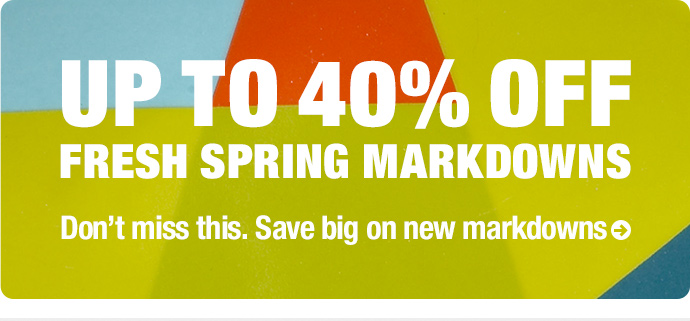 UP TO 40% OFF FRESH SPRING MARKDOWNS