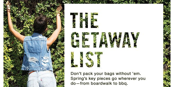 THE GETAWAY LIST Don't pack your bags without em. Spring's key pieces go wherever you do—from boardwalk to bbq.