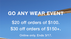 GO ANY WEAR EVENT $20 off orders of $100. $30 off orders of $150+. Online only. Ends 3/17.