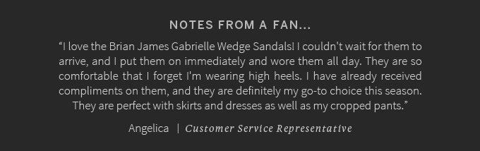 "Notes from a fan...""I love the Brian James Gabrielle Wedge Sandals! I couldn't wait for them to arrive, and I put them on immediately and wore them all day. They are so comfortable that I forget I'm wearing high heels. I have already received compliments on them, and they are definitely my go-to choice this season. They are perfect with skirts and dresses as well as my cropped pants."" Angelica   -  Customer Service Representative"