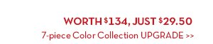 WORTH $134, JUST $29.50. 7-piece Color Collection UPGRADE.