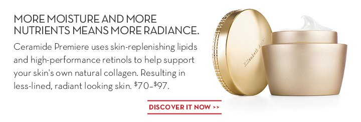 MORE MOISTURE AND MORE NUTRIENTS MEANS MORE RADIANCE. Ceramide Premiere uses skin-replenishing lipids and high-performance retinols to help support your skin's own natural collagen. Resulting in less-lined, radiant looking skin. $70-$97. DISCOVER IT NOW.