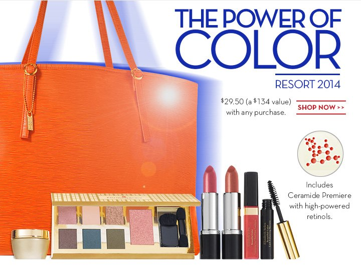 THE POWER OF COLOR. RESORT 2014. $29.50 (a $134 value) with any purchase. SHOP NOW. Includes Ceramide Premiere with high-powered retinols.