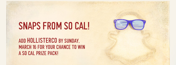SNAP FROM SO CAL! ADD HOLLISTERCO  BY SUNDAY. MARCH 16 FOR YOUR CHANCE TO WIN A SO CAL PRIZE PACK!