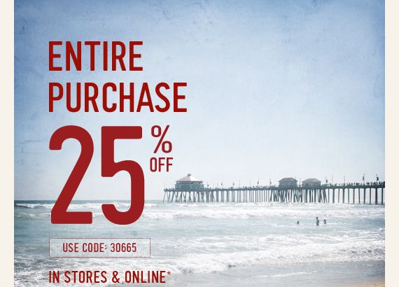 ENTIRE PURCHASE 25% OFF USE CODE:  30665 IN STORES & ONLINE*