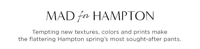 MAD for HAMPTON. Tempting new textures, colors and prints make the flattering Hampton spring's most sought-after pants.