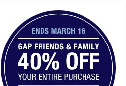 ENDS MARCH 16 | GAP FRIENDS & FAMILY | 40% OFF YOUR ENTIRE PURCHASE