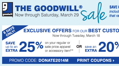 The Goodwill® Sale - Save on nearly  everything, including your favorite designer brands that rarely go on  sale. 6 days only - exclusive coupons for our best customers: save up to  an extra 25% on a regular or sale price apparel or accessory item** OR  save an extra 20% on a cosmetics or fragrance item** Print coupons.