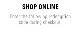 Shop Online - Enter your unique redemption code during checkout.