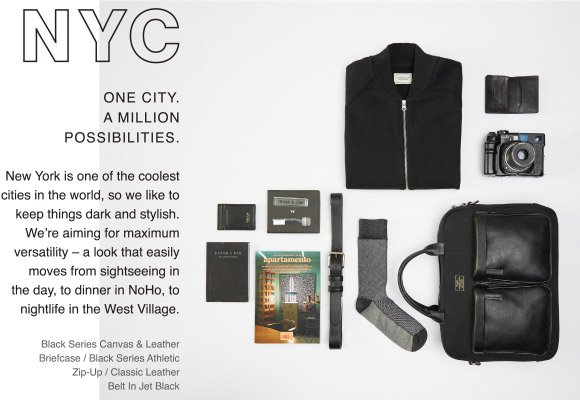 NEW YORK CITY - One City. A Million Possibilities. - New York is one of the coolest cities in the world, so we like to keep things dark and stylish. We're aiming for maximum versatility – a look that easily moves from sightseeing in the day, to dinner in NoHo, to nightlife in the West Village.