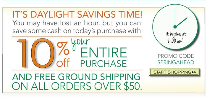 It's Daylight savings time. You may have lost an hour, but you can save some cash on today's purchase with 10% off your entire purchase and complimentary ground shipping on all orders over $50.