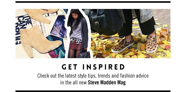 Get Inspired - Check out the latest style tips, trends and fashion advice in the all new Steve Madden Mag
