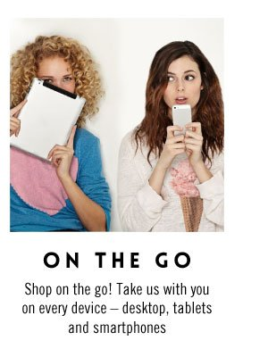 On the Go - Shop on the go! Take us with you on every device including desktop, tablets and smartphones