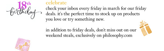 celebrate check your inbox every friday in march for our friday deals. it's the perfect time to stock up on products you love or try something new. in addition to friday deals, don't miss out on our weekend steals, exclusively on philosophy.com