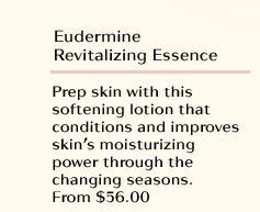 Eudermine Revitalizing Essence  Prep skin with this softening lotion that conditions and improves skin's moisturizing power through the changing seasons. From $56.00