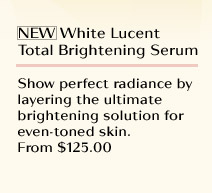 NEW White Lucent Total Brightening Serum  Show perfect radiance by layering the ultimate brightening solution for even-toned skin. From $125.00