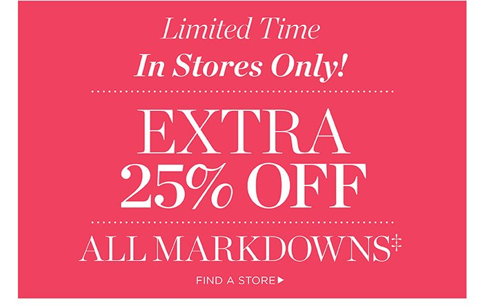 Limited Time in stores only! Extra 25% off all markdowns. Find a Store.