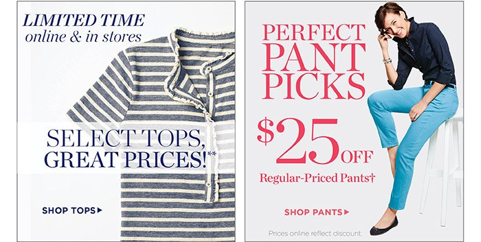 Limited time online and in stores. Select tops great prices! Shop Tops. Perfect pant picks, $25 off regular-priced pants. Prices online reflect discount. Shop Now.