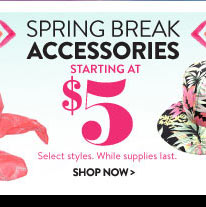 Spring Break Accessories Starting at $5. Select Styles. While Supplies Last. SHOP NOW