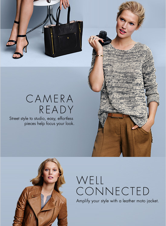 CAMERA READY Street style to studio, easy, effortless  pieces help focus your look.  WELL CONNECTED Amplify your style with  a leather moto jacket.