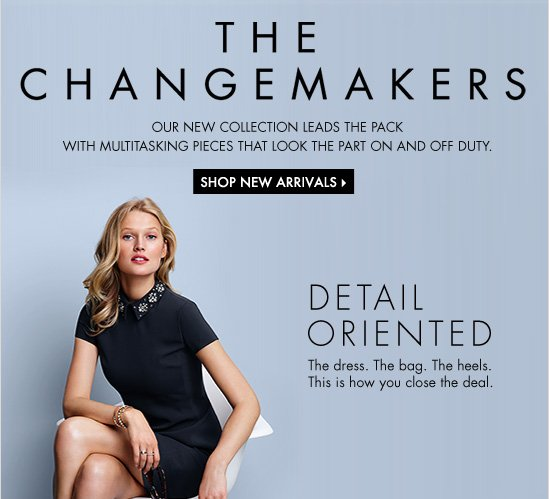 THE CHANGEMAKERS Our new collection leads the pack with multitasking  pieces that look the party on and off duty.  SHOP NEW ARRIVALS  DETAIL ORIENTED The dress. The bag. The heels. This is how you close the deal.
