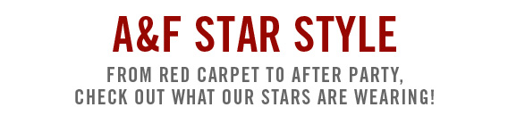 A&F STAR STYLE          FROM RED CARPET TO AFTER PARTY, CHECK OUT WHAT OUR STARS ARE  WEARING!